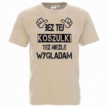 Koszulka męska - Bez tej koszulki też nieźle wyglądam